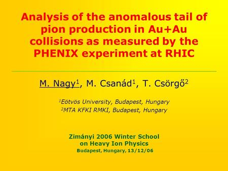 Analysis of the anomalous tail of pion production in Au+Au collisions as measured by the PHENIX experiment at RHIC M. Nagy 1, M. Csanád 1, T. Csörgő 2.