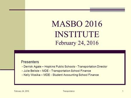 MASBO 2016 INSTITUTE February 24, 2016 Presenters - Derrick Agate – Hopkins Public Schools - Transportation Director - Julie Belisle – MDE - Transportation.