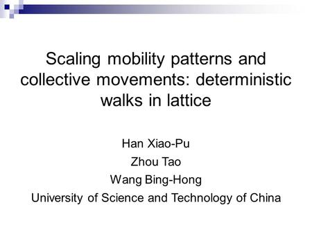 Scaling mobility patterns and collective movements: deterministic walks in lattice Han Xiao-Pu Zhou Tao Wang Bing-Hong University of Science and Technology.