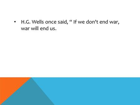 "H.G. Wells once said, "" If we don't end war, war will end us."