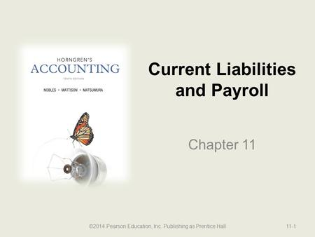 Current Liabilities and Payroll Chapter 11 ©2014 Pearson Education, Inc. Publishing as Prentice Hall11-1.