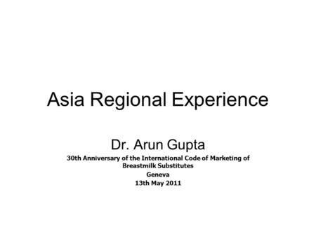 Asia Regional Experience Dr. Arun Gupta 30th Anniversary of the International Code of Marketing of Breastmilk Substitutes Geneva 13th May 2011.