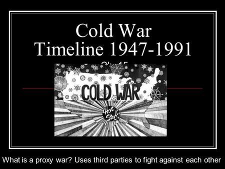 Cold War Timeline 1947-1991 Ch. 15 What is a proxy war? Uses third parties to fight against each other.