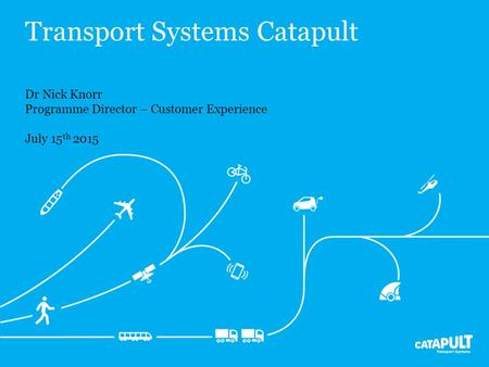Transport Systems Catapult Dr Nick Knorr Programme Director – Customer Experience July 15 th 2015.