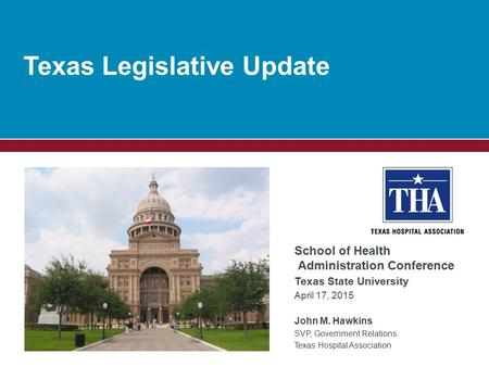Texas Legislative Update School of Health Administration Conference Texas State University April 17, 2015 John M. Hawkins SVP, Government Relations Texas.