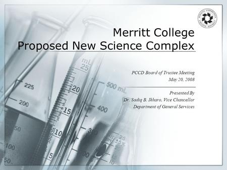 Merritt College Proposed New Science Complex PCCD Board of Trustee Meeting May 20, 2008 Presented By Dr. Sadiq B. Ikharo, Vice Chancellor Department of.