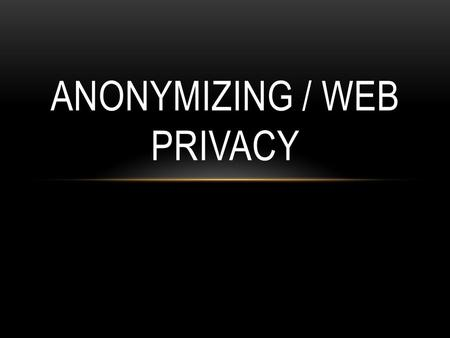 ANONYMIZING / WEB PRIVACY. TOOLS: STAYING ANONYMOUS ON THE INTERNET Proxy Server Tor.