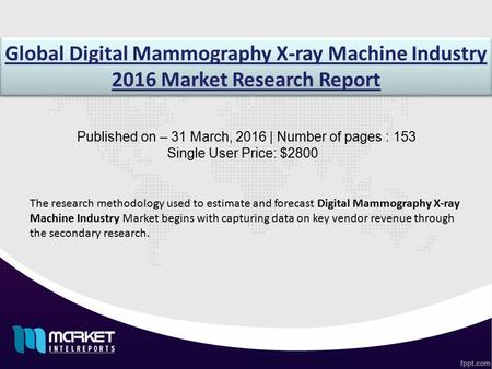 Global Digital Mammography X-ray Machine Industry 2016 Market Research Report Published on – 31 March, 2016 | Number of pages : 153 Single User Price: