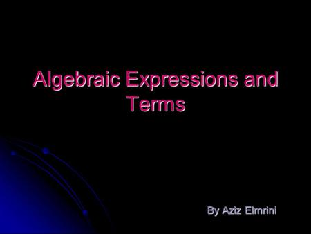 Algebraic Expressions and Terms By Aziz Elmrini By Aziz Elmrini.