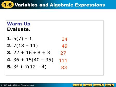 1-6 Variables and Algebraic Expressions Warm Up Evaluate. 1. 5(7) – 1 2. 7(18 – 11) 3. 22 + 16  8 + 3 4. 36 + 15(40 – 35) 5. 3 3 + 7(12 – 4) 34 49 27.