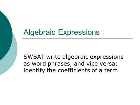 Algebraic Expressions SWBAT write algebraic expressions as word phrases, and vice versa; identify the coefficients of a term.