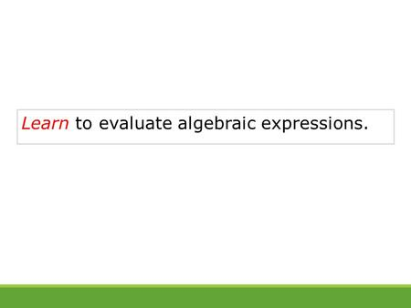 Learn to evaluate algebraic expressions.. Vocabulary variable constant algebraic expression evaluate.