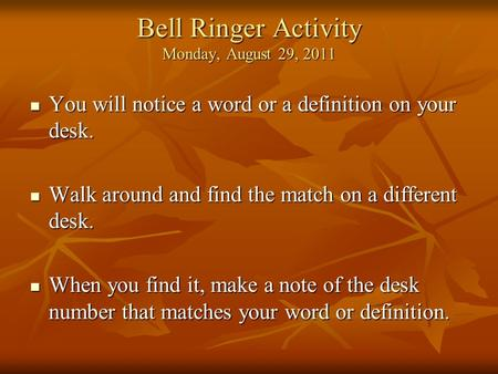 Bell Ringer Activity Monday, August 29, 2011 You will notice a word or a definition on your desk. You will notice a word or a definition on your desk.