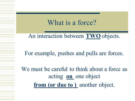 What is a force? An interaction between TWO objects. For example, pushes and pulls are forces. We must be careful to think about a force as acting on one.