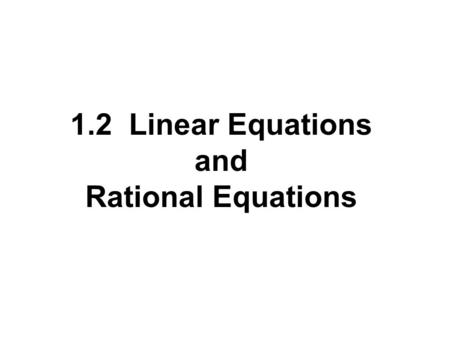 1.2 Linear Equations and Rational Equations. Terms Involving Equations 3x - 1 = 2 An equation consists of two algebraic expressions joined by an equal.
