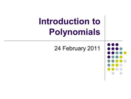 Introduction to Polynomials 24 February 2011. What is a polynomial? polynomial.