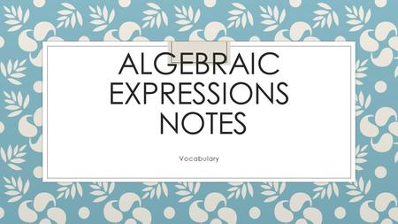 ALGEBRAIC EXPRESSIONS NOTES Vocabulary. What is a variable? ◦ A variable is a symbol, usually a letter, used to represent an unspecified number. ◦ Example: