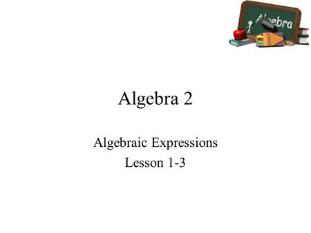 Algebra 2 Algebraic Expressions Lesson 1-3. Goals Goal To evaluate algebraic expressions. To simplify algebraic expressions. Rubric Level 1 – Know the.