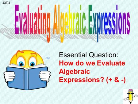 Essential Question: How do we Evaluate Algebraic Expressions? (+ & -) U3D4.