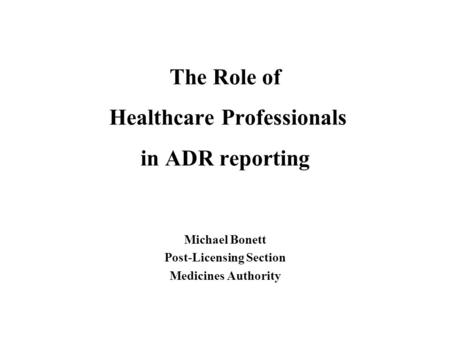 The Role of Healthcare Professionals in ADR reporting Michael Bonett Post-Licensing Section Medicines Authority.