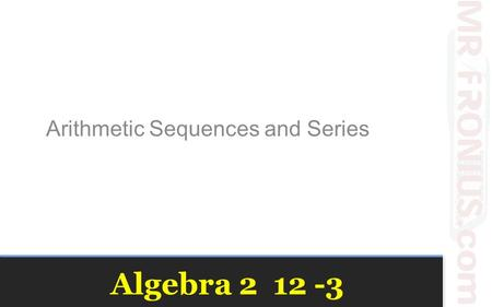 Algebra 2 12 -3 Arithmetic Sequences and Series. Vocabulary Sequence – A list of numbers in a particular order Arithmetic Sequence – A sequence of numbers.