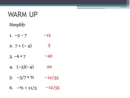 WARM UP Simplify 1. –5 – 7 2. 7 + (– 4) 3. –6  7 4.(−5)(−4) 5.−3/7  ⅘ 6.− ⅘ ÷ 11/3 −12 3 −42 20 −12/35 −12/55.