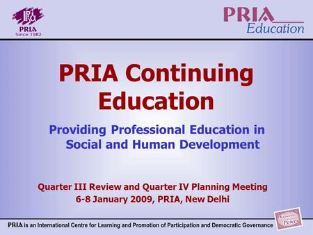 PRIA Continuing Education Providing Professional Education in Social and Human Development Quarter III Review and Quarter IV Planning Meeting 6-8 January.