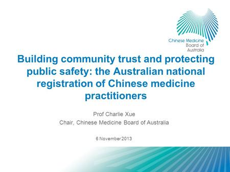 Building community trust and protecting public safety: the Australian national registration of Chinese medicine practitioners Prof Charlie Xue Chair, Chinese.