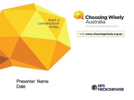 Presenter Name Date. Choosing Wisely Australia Starting a national conversation about tests, treatments and procedures to question Supporting conversations.