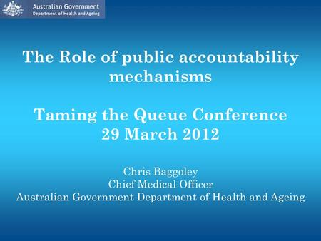The Role of public accountability mechanisms Taming the Queue Conference 29 March 2012 Chris Baggoley Chief Medical Officer Australian Government Department.