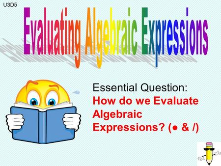 Essential Question: How do we Evaluate Algebraic Expressions? (● & /) U3D5.