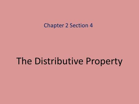 The Distributive Property Chapter 2 Section 4. Distributive Property For all real numbers (rational and irrational) a, b and c a(b + c)(b + c)a a(b –