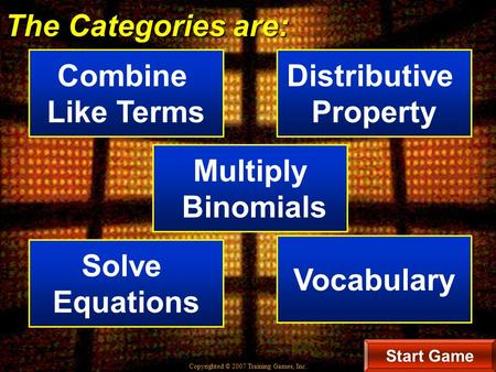 Copyrighted © 2007 Training Games, Inc. The Categories are: Combine Like Terms Distributive Property Start Game Multiply Binomials Solve Equations Vocabulary.