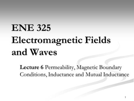 1 ENE 325 Electromagnetic Fields and Waves Lecture 6 Permeability, Magnetic Boundary Conditions, Inductance and Mutual Inductance.