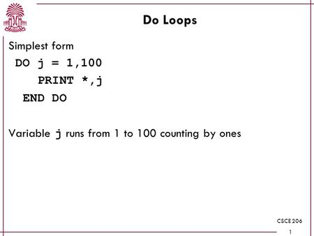CSCE 206 1 Do Loops Simplest form DO j = 1,100 PRINT *,j END DO Variable j runs from 1 to 100 counting by ones.