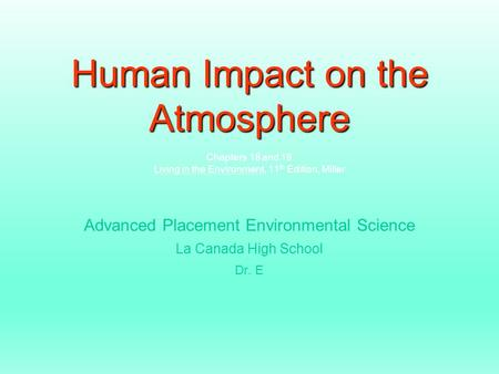 Human Impact on the Atmosphere Human Impact on the Atmosphere Chapters 18 and 19 Living in the Environment, 11 th Edition, Miller Advanced Placement Environmental.
