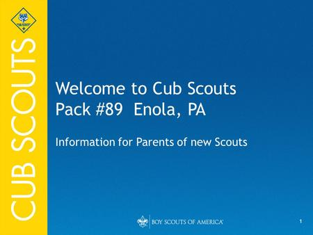 1 Welcome to Cub Scouts Pack #89 Enola, PA Information for Parents of new Scouts.