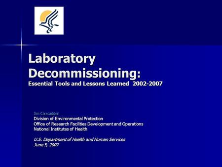 Laboratory Decommissioning : Essential Tools and Lessons Learned 2002-2007 Jim Carscadden Division of Environmental Protection Office of Research Facilities.