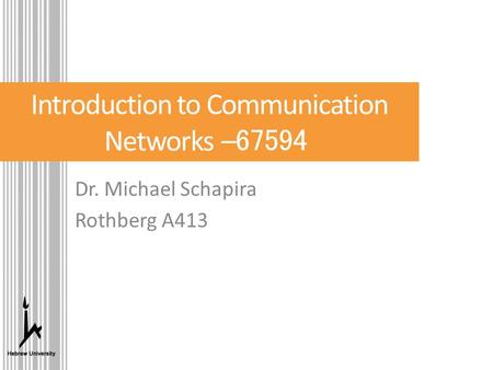 Introduction to Communication Networks – 67594 Dr. Michael Schapira Rothberg A413.