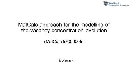 MatCalc approach for the modelling of the vacancy concentration evolution (MatCalc 5.60.0005) P. Warczok.