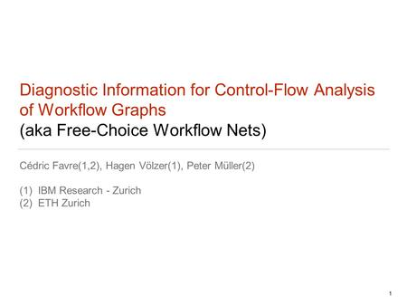 Diagnostic Information for Control-Flow Analysis of Workflow Graphs (aka Free-Choice Workflow Nets) Cédric Favre(1,2), Hagen Völzer(1), Peter Müller(2)