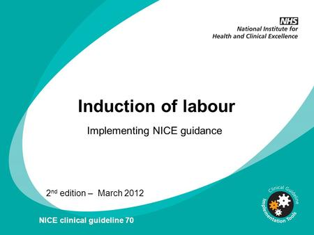 Induction of labour Implementing NICE guidance 2 nd edition – March 2012 NICE clinical guideline 70.