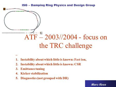 ISG – Damping Ring Physics and Design Group ATF – 2003//2004 - focus on the TRC challenge Marc Ross – 1.Instability about which little is known: Fast ion,