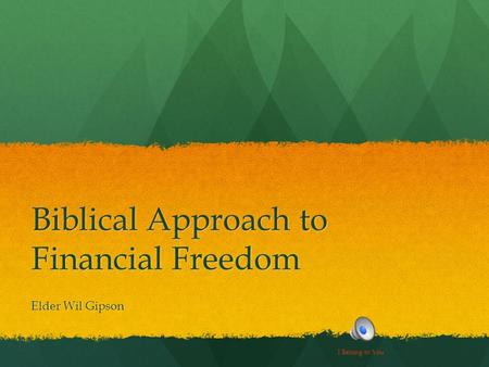 Biblical Approach to Financial Freedom Elder Wil Gipson I Belong to You.