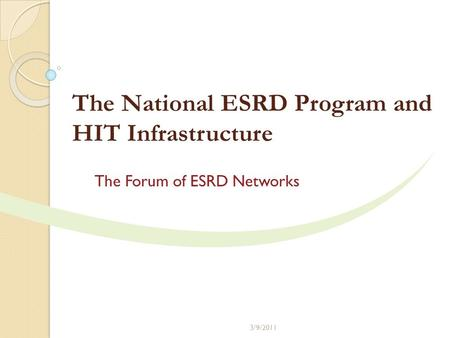The National ESRD Program and HIT Infrastructure The Forum of ESRD Networks 3/9/2011.