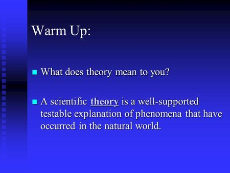 Warm Up: What does theory mean to you? What does theory mean to you? A scientific theory is a well-supported testable explanation of phenomena that have.