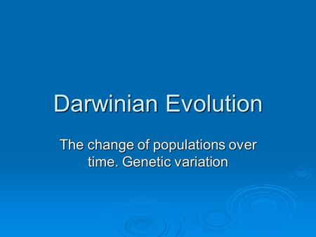 Darwinian Evolution The change of populations over time. Genetic variation.
