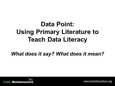 Www.biointeractive.org Data Point: Using Primary Literature to Teach Data Literacy What does it say? What does it mean?
