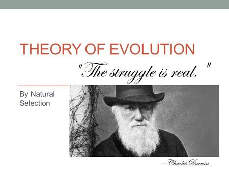 THEORY OF EVOLUTION By Natural Selection. What is the Theory of Evolution? Evolution is change in a species over time. You personally cannot evolve. It.