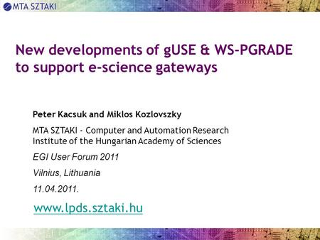 New developments of gUSE & WS-PGRADE to support e-science gateways Peter Kacsuk and Miklos Kozlovszky MTA SZTAKI - Computer and Automation Research Institute.